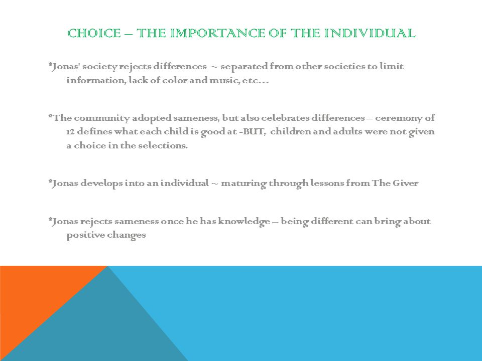 CHOICE – THE IMPORTANCE OF THE INDIVIDUAL *Jonas' society rejects differences ~ separated from other societies to limit information, lack of color and