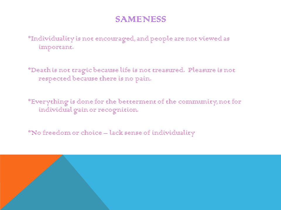 SAMENESS *Individuality is not encouraged, and people are not viewed as important. *Death is not tragic because life is not treasured. Pleasure is not