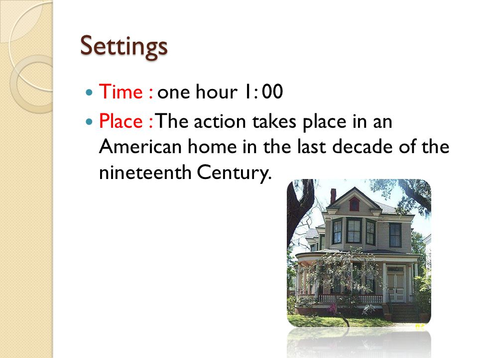 Settings Time : one hour 1: 00 Place : The action takes place in an American home in the last decade of the nineteenth Century.