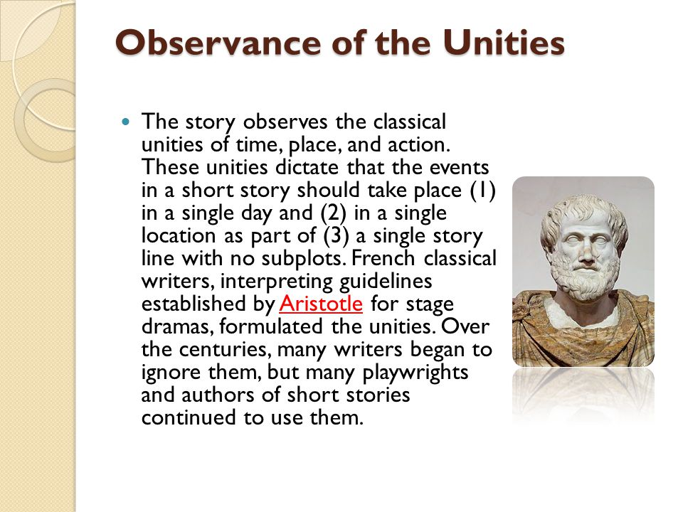 Observance of the Unities The story observes the classical unities of time, place, and action. These unities dictate that the events in a short story
