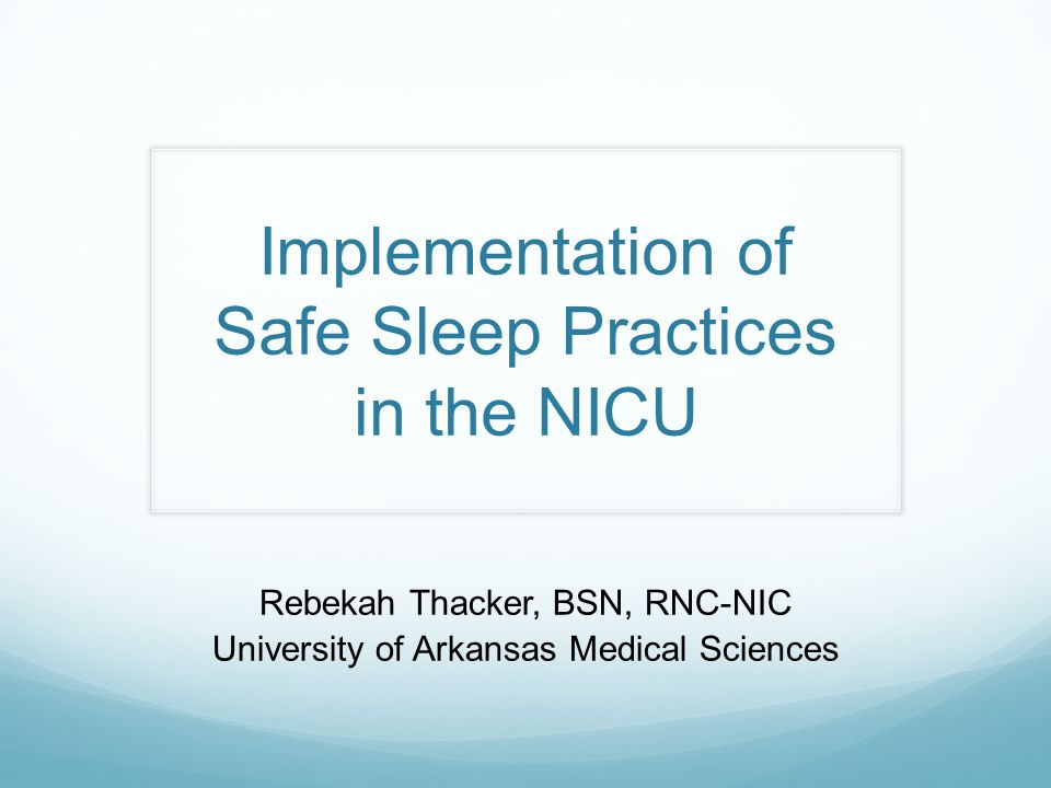 Introduction  Present current AAP recommendations to health care providers on the topic of the prevention of Sudden Infant Death Syndrome (SIDS)  Provide safe sleep practice nursing guidelines to be modeled by caregivers to parents prior to and following discharge from the NICU  Discuss the implementation of Safe Sleep modeling in the NICU and the use of HALO sleepsacks