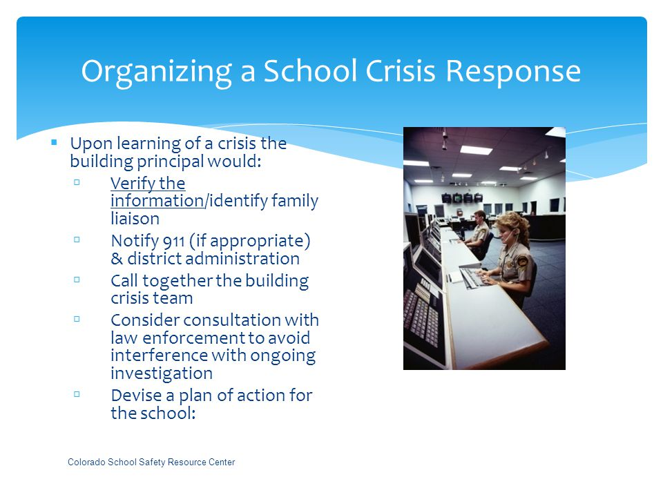 Organizing a School Crisis Response  Upon learning of a crisis the building principal would:  Verify the information/identify family liaison  Notify 911 (if appropriate) & district administration  Call together the building crisis team  Consider consultation with law enforcement to avoid interference with ongoing investigation  Devise a plan of action for the school: Colorado School Safety Resource Center