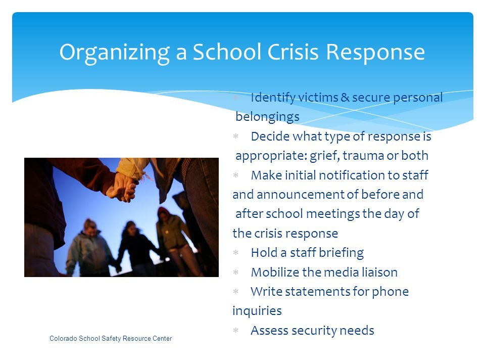 Organizing a School Crisis Response  Identify victims & secure personal belongings  Decide what type of response is appropriate: grief, trauma or both  Make initial notification to staff and announcement of before and after school meetings the day of the crisis response  Hold a staff briefing  Mobilize the media liaison  Write statements for phone inquiries  Assess security needs Colorado School Safety Resource Center