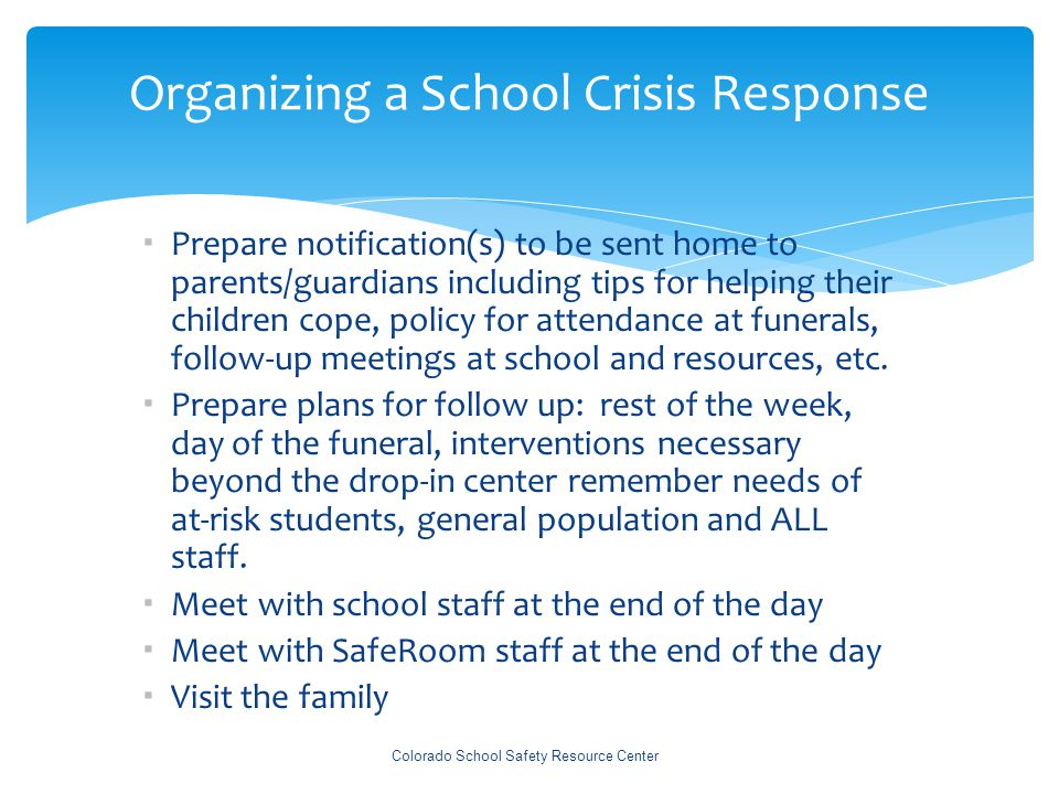 Organizing a School Crisis Response Colorado School Safety Resource Center  Prepare notification(s) to be sent home to parents/guardians including tips for helping their children cope, policy for attendance at funerals, follow-up meetings at school and resources, etc.