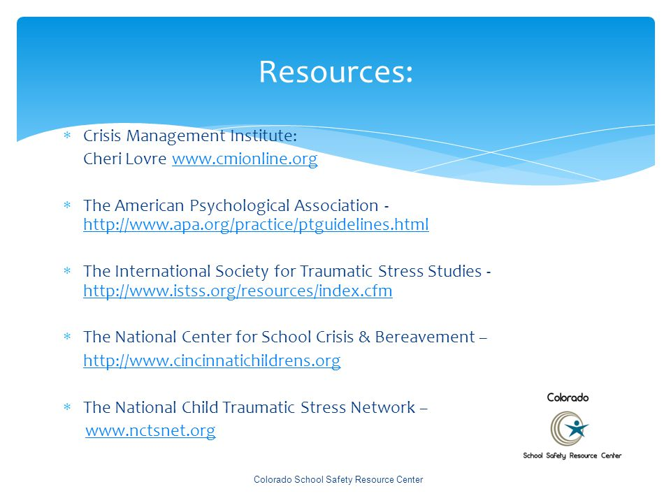 Resources:  Crisis Management Institute: Cheri Lovre www.cmionline.orgwww.cmionline.org  The American Psychological Association - http://www.apa.org/practice/ptguidelines.html http://www.apa.org/practice/ptguidelines.html  The International Society for Traumatic Stress Studies - http://www.istss.org/resources/index.cfm http://www.istss.org/resources/index.cfm  The National Center for School Crisis & Bereavement – http://www.cincinnatichildrens.org  The National Child Traumatic Stress Network – www.nctsnet.org Colorado School Safety Resource Center