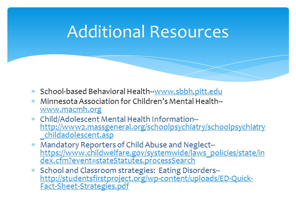  School-based Behavioral Health--www.sbbh.pitt.eduwww.sbbh.pitt.edu  Minnesota Association for Children's Mental Health-- www.macmh.org www.macmh.org  Child/Adolescent Mental Health Information-- http://www2.massgeneral.org/schoolpsychiatry/schoolpsychiatry _childadolescent.asp http://www2.massgeneral.org/schoolpsychiatry/schoolpsychiatry _childadolescent.asp  Mandatory Reporters of Child Abuse and Neglect-- https://www.childwelfare.gov/systemwide/laws_policies/state/in dex.cfm event=stateStatutes.processSearch https://www.childwelfare.gov/systemwide/laws_policies/state/in dex.cfm event=stateStatutes.processSearch  School and Classroom strategies: Eating Disorders-- http://studentsfirstproject.org/wp-content/uploads/ED-Quick- Fact-Sheet-Strategies.pdf http://studentsfirstproject.org/wp-content/uploads/ED-Quick- Fact-Sheet-Strategies.pdf Additional Resources