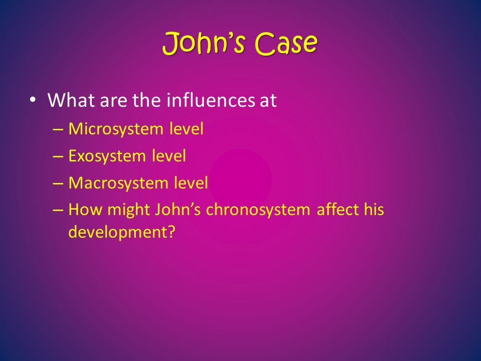 John's Case What are the influences at – Microsystem level – Exosystem level – Macrosystem level – How might John's chronosystem affect his developmen