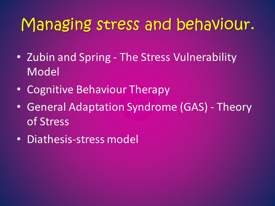 Managing stress and behaviour. Zubin and Spring - The Stress Vulnerability Model Cognitive Behaviour Therapy General Adaptation Syndrome (GAS) - Theor