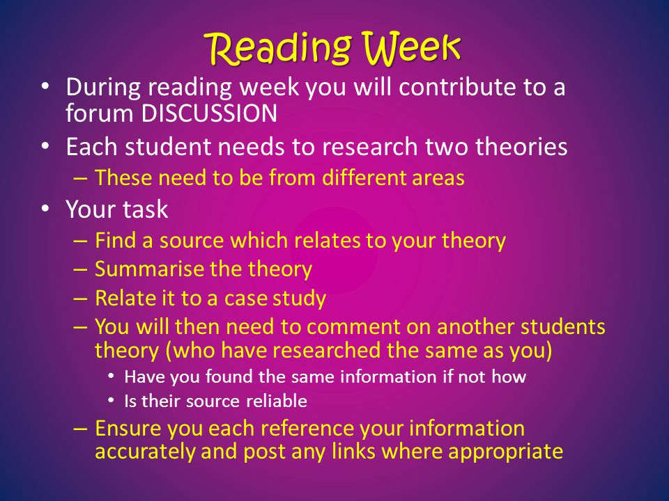 Reading Week During reading week you will contribute to a forum DISCUSSION Each student needs to research two theories – These need to be from differe