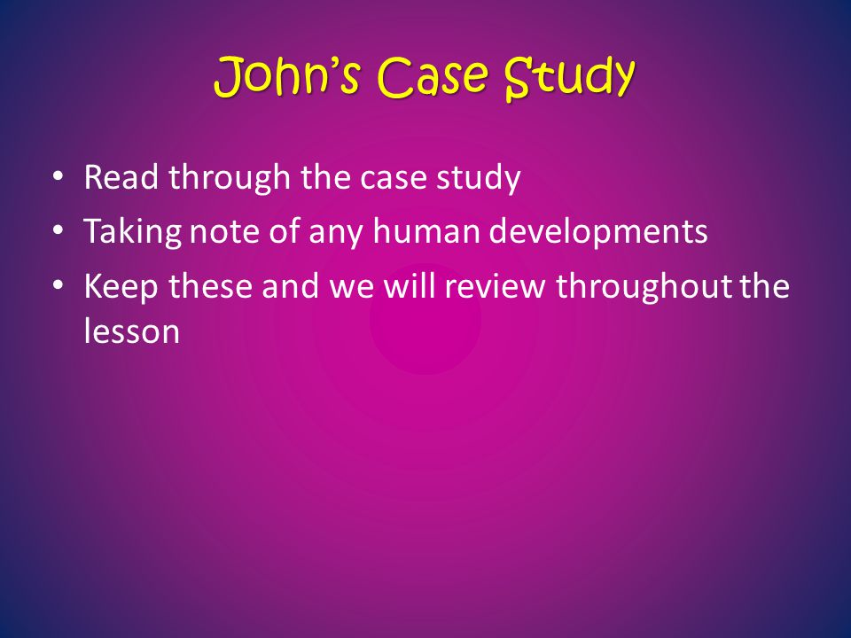 John's Case Study Read through the case study Taking note of any human developments Keep these and we will review throughout the lesson