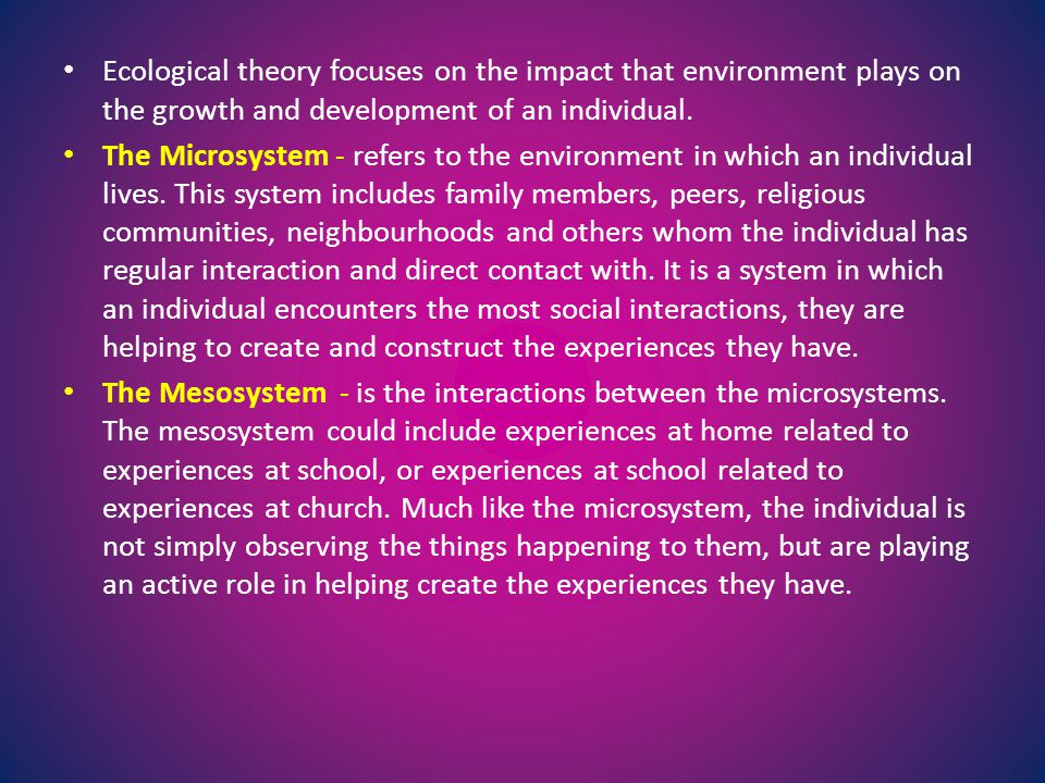 Ecological theory focuses on the impact that environment plays on the growth and development of an individual. The Microsystem - refers to the environ