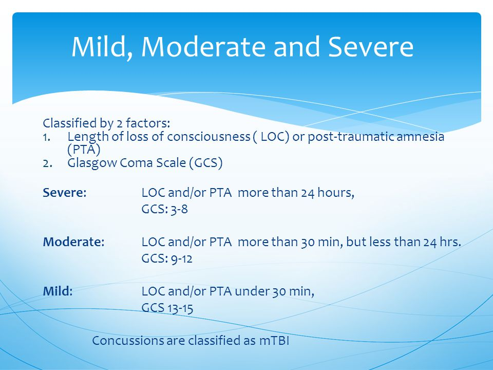 Classified by 2 factors: 1.Length of loss of consciousness ( LOC) or post-traumatic amnesia (PTA) 2.Glasgow Coma Scale (GCS) Severe: LOC and/or PTA more than 24 hours, GCS: 3-8 Moderate:LOC and/or PTA more than 30 min, but less than 24 hrs.