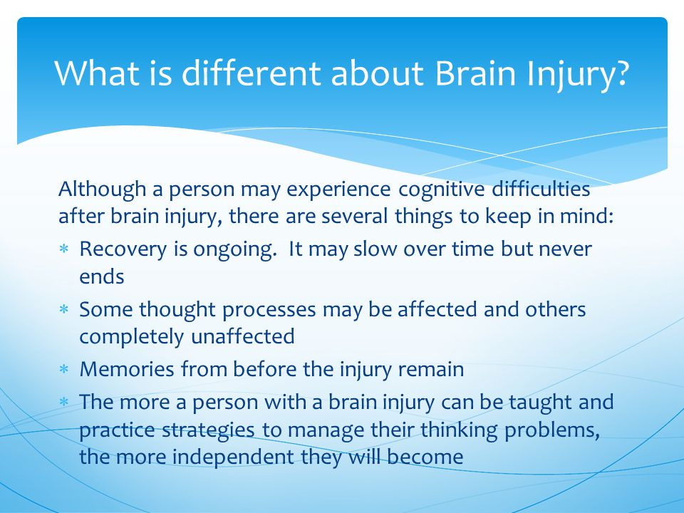 Although a person may experience cognitive difficulties after brain injury, there are several things to keep in mind:  Recovery is ongoing.