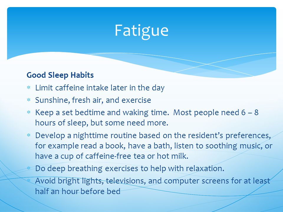 Good Sleep Habits  Limit caffeine intake later in the day  Sunshine, fresh air, and exercise  Keep a set bedtime and waking time.