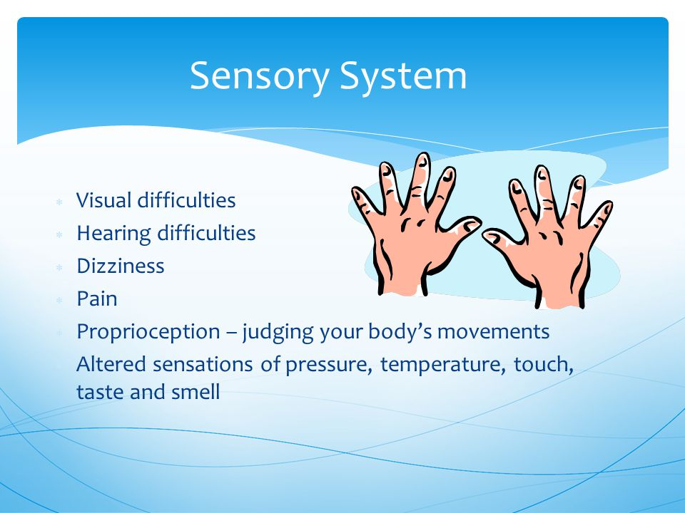 Sensory System  Visual difficulties  Hearing difficulties  Dizziness  Pain  Proprioception – judging your body's movements  Altered sensations of pressure, temperature, touch, taste and smell