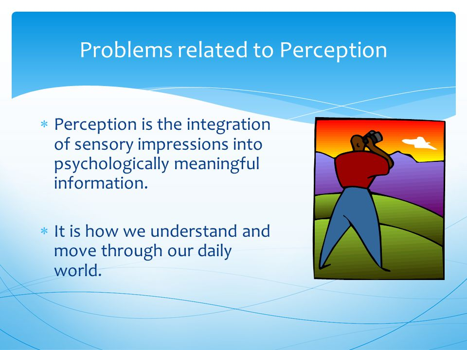 Problems related to Perception  Perception is the integration of sensory impressions into psychologically meaningful information.