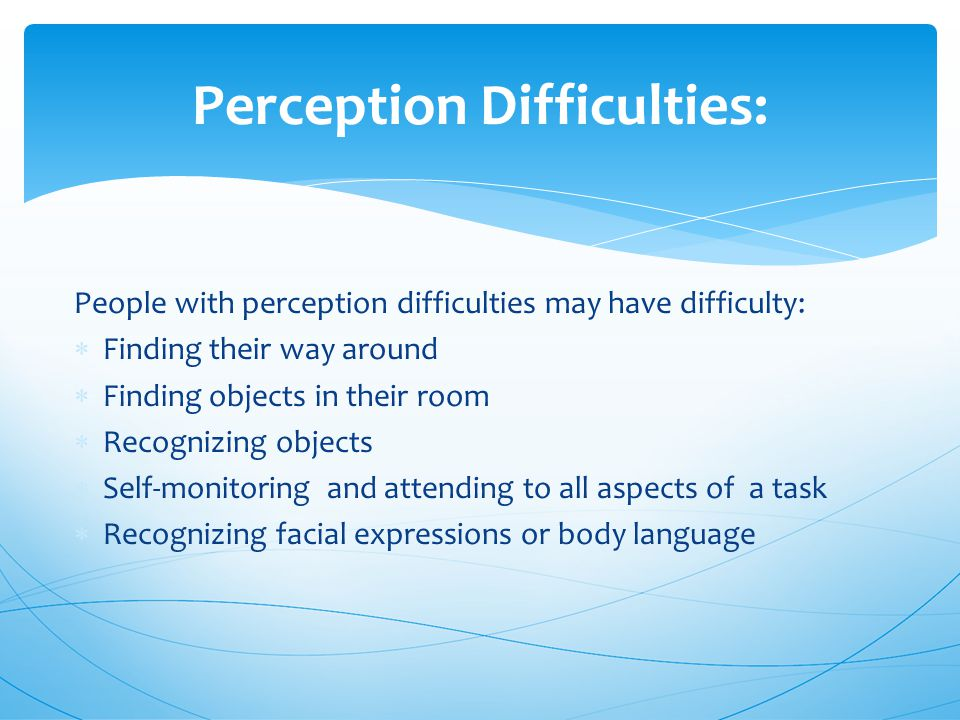 Perception Difficulties: People with perception difficulties may have difficulty:  Finding their way around  Finding objects in their room  Recognizing objects  Self-monitoring and attending to all aspects of a task  Recognizing facial expressions or body language