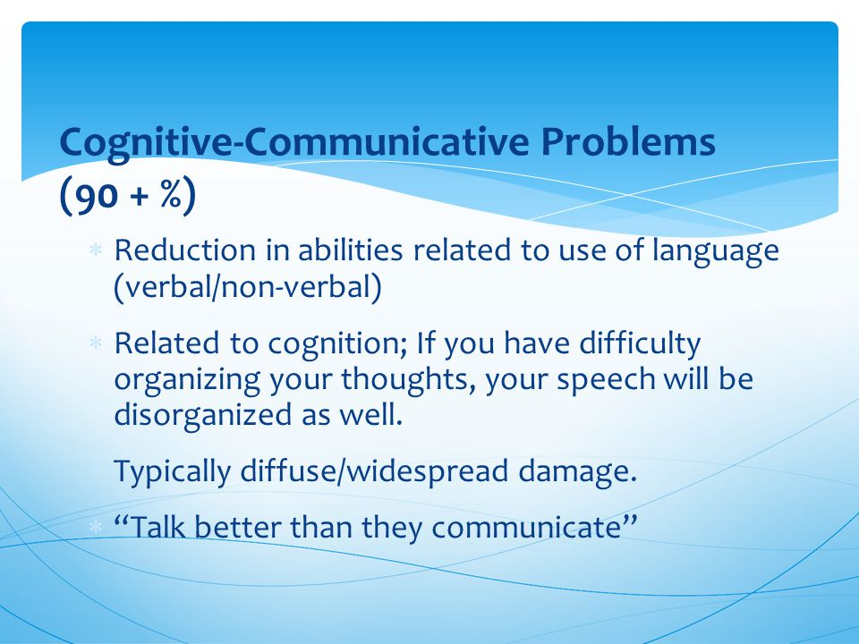 Cognitive-Communicative Problems (90 + %)  Reduction in abilities related to use of language (verbal/non-verbal)  Related to cognition; If you have difficulty organizing your thoughts, your speech will be disorganized as well.