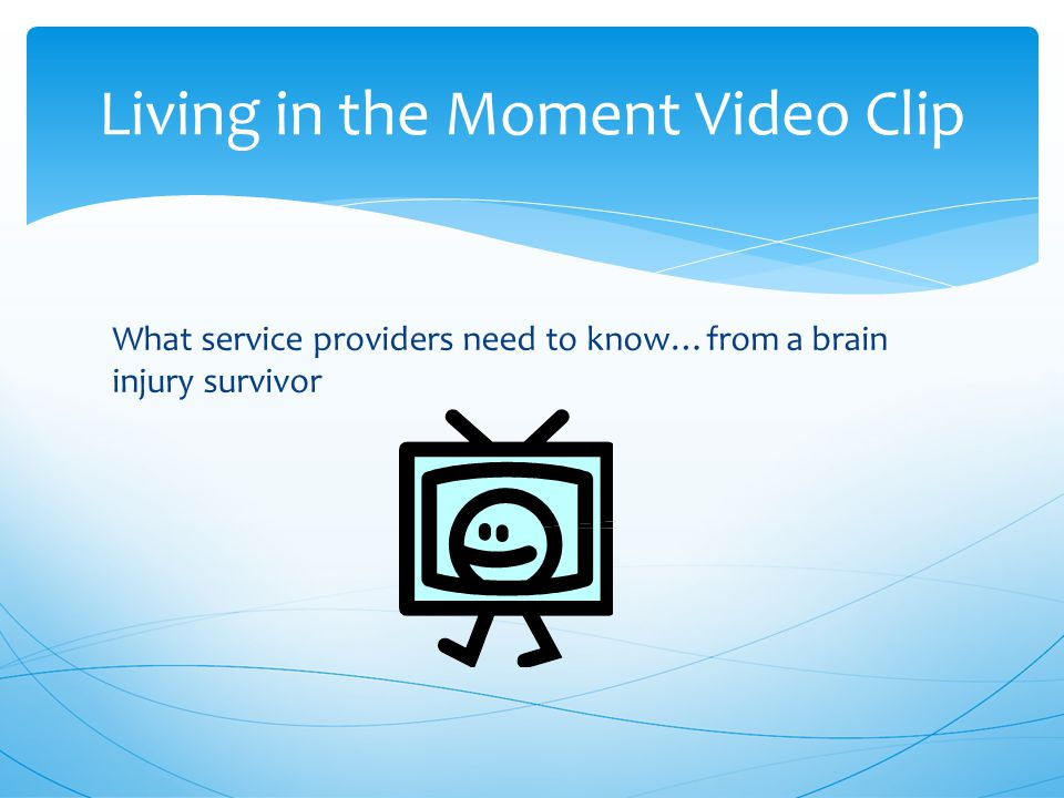 Living in the Moment Video Clip What service providers need to know…from a brain injury survivor