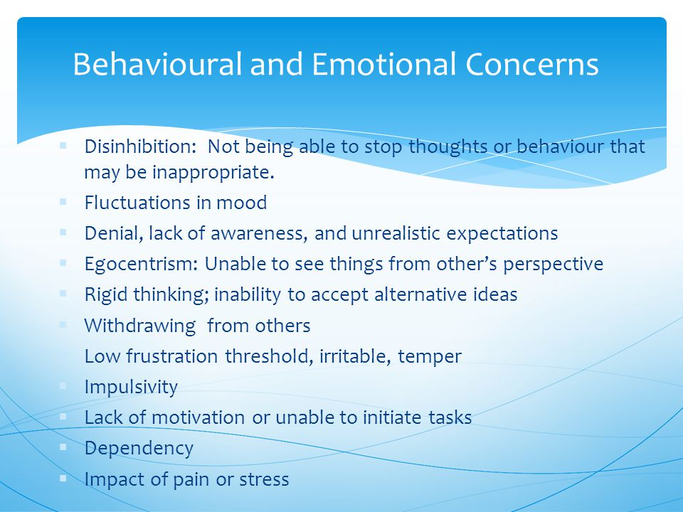 Behavioural and Emotional Concerns  Disinhibition: Not being able to stop thoughts or behaviour that may be inappropriate.