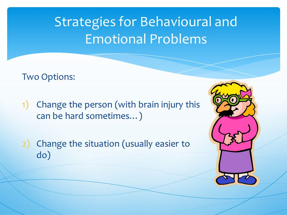Strategies for Behavioural and Emotional Problems Two Options: 1)Change the person (with brain injury this can be hard sometimes…) 2)Change the situation (usually easier to do)