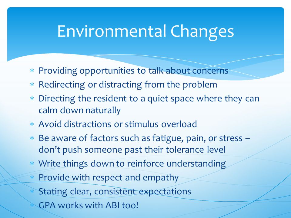  Providing opportunities to talk about concerns  Redirecting or distracting from the problem  Directing the resident to a quiet space where they can calm down naturally  Avoid distractions or stimulus overload  Be aware of factors such as fatigue, pain, or stress – don't push someone past their tolerance level  Write things down to reinforce understanding  Provide with respect and empathy  Stating clear, consistent expectations  GPA works with ABI too.