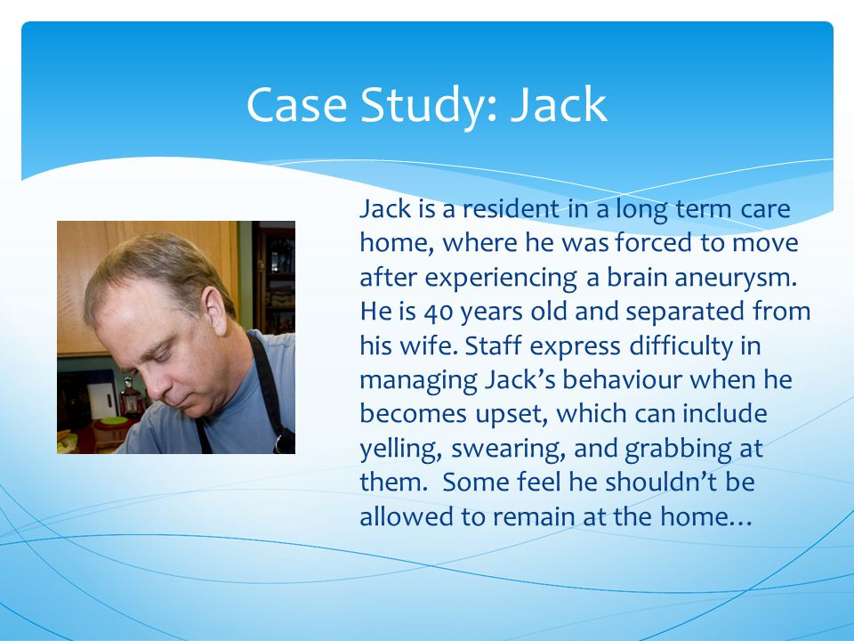 Case Study: Jack Jack is a resident in a long term care home, where he was forced to move after experiencing a brain aneurysm.