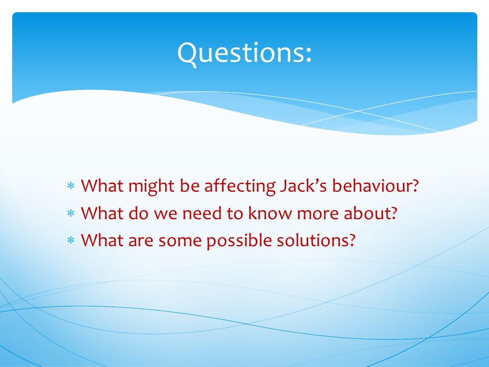  What might be affecting Jack's behaviour.  What do we need to know more about.
