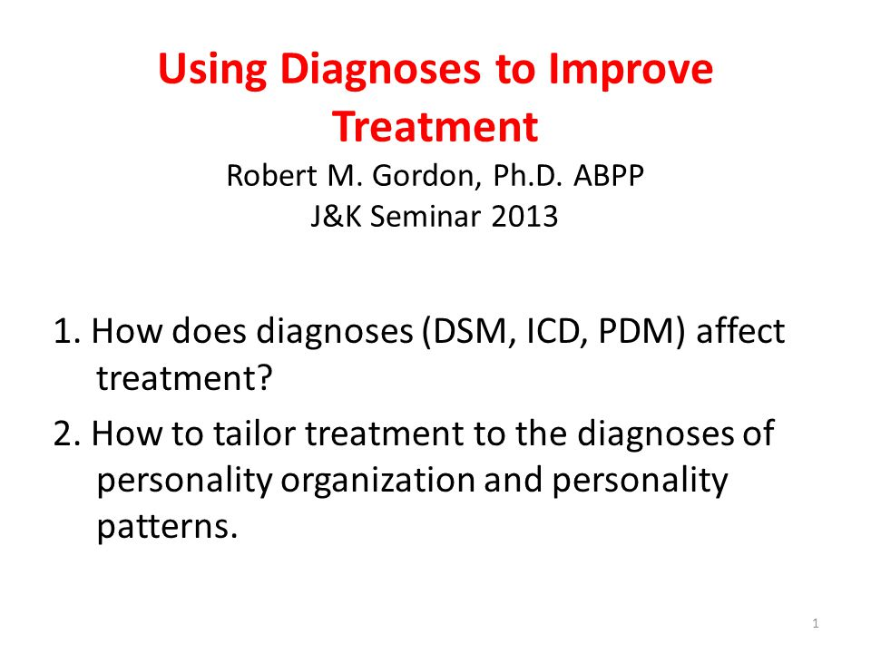 Using Diagnoses to Improve Treatment Robert M. Gordon, Ph.D. ABPP J&K Seminar 2013 1. How does diagnoses (DSM, ICD, PDM) affect treatment? 2. How to t