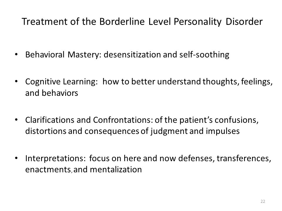 Treatment of the Borderline Level Personality Disorder Behavioral Mastery: desensitization and self-soothing Cognitive Learning: how to better underst