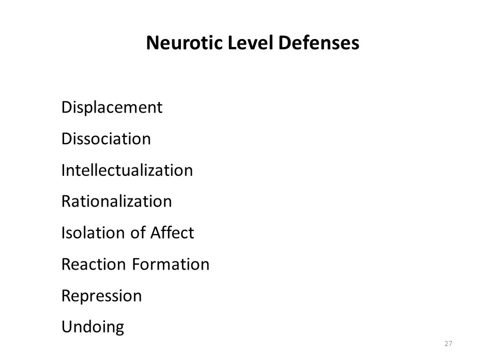 Neurotic Level Defenses Displacement Dissociation Intellectualization Rationalization Isolation of Affect Reaction Formation Repression Undoing 27