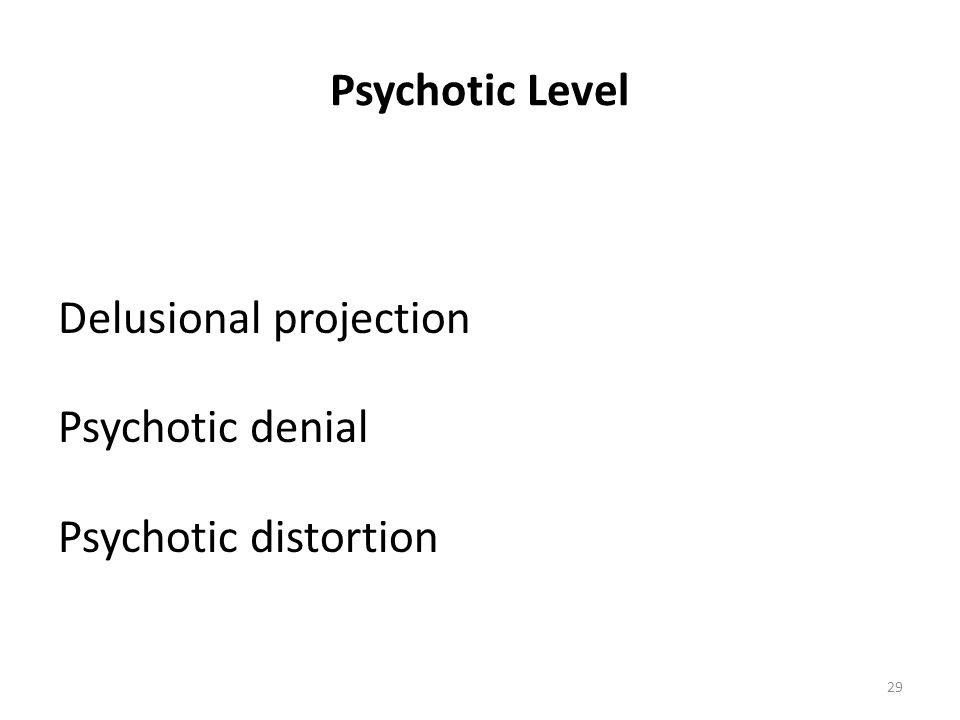 Psychotic Level Delusional projection Psychotic denial Psychotic distortion 29