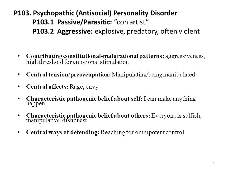 "P103. Psychopathic (Antisocial) Personality Disorder P103.1 Passive/Parasitic: ""con artist"" P103.2 Aggressive: explosive, predatory, often violent Con"