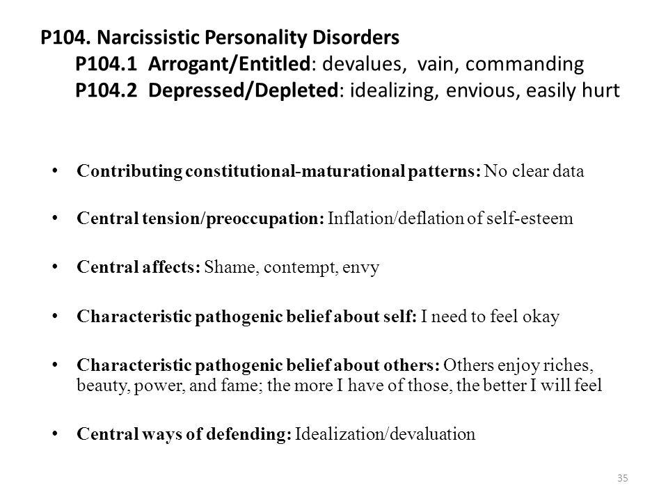 P104. Narcissistic Personality Disorders P104.1 Arrogant/Entitled: devalues, vain, commanding P104.2 Depressed/Depleted: idealizing, envious, easily h