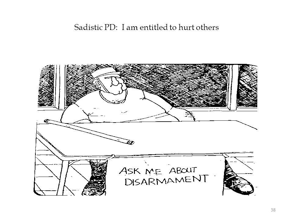 Sadistic PD: I am entitled to hurt others 38