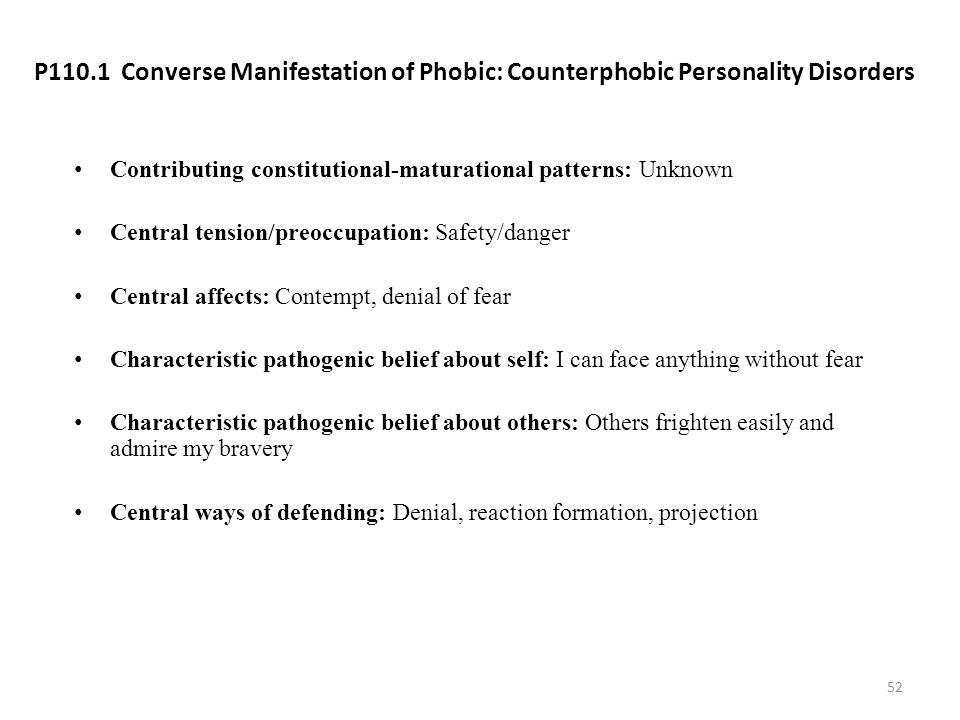 P110.1 Converse Manifestation of Phobic: Counterphobic Personality Disorders Contributing constitutional-maturational patterns: Unknown Central tensio