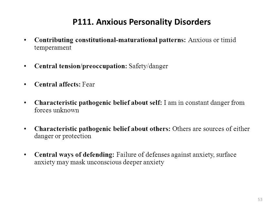 P111. Anxious Personality Disorders Contributing constitutional-maturational patterns: Anxious or timid temperament Central tension/preoccupation: Saf