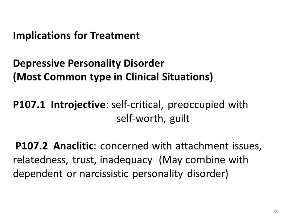 Implications for Treatment Depressive Personality Disorder (Most Common type in Clinical Situations) P107.1 Introjective: self-critical, preoccupied w