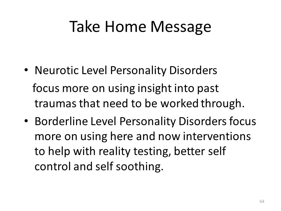 Take Home Message Neurotic Level Personality Disorders focus more on using insight into past traumas that need to be worked through. Borderline Level