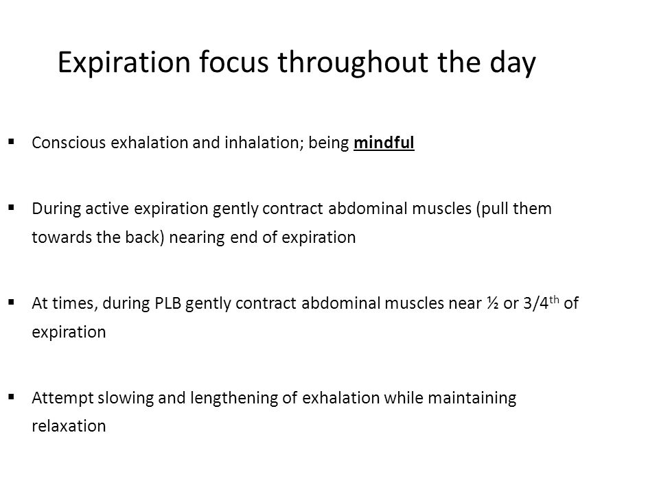 Expiration focus throughout the day  Conscious exhalation and inhalation; being mindful  During active expiration gently contract abdominal muscles (pull them towards the back) nearing end of expiration  At times, during PLB gently contract abdominal muscles near ½ or 3/4 th of expiration  Attempt slowing and lengthening of exhalation while maintaining relaxation