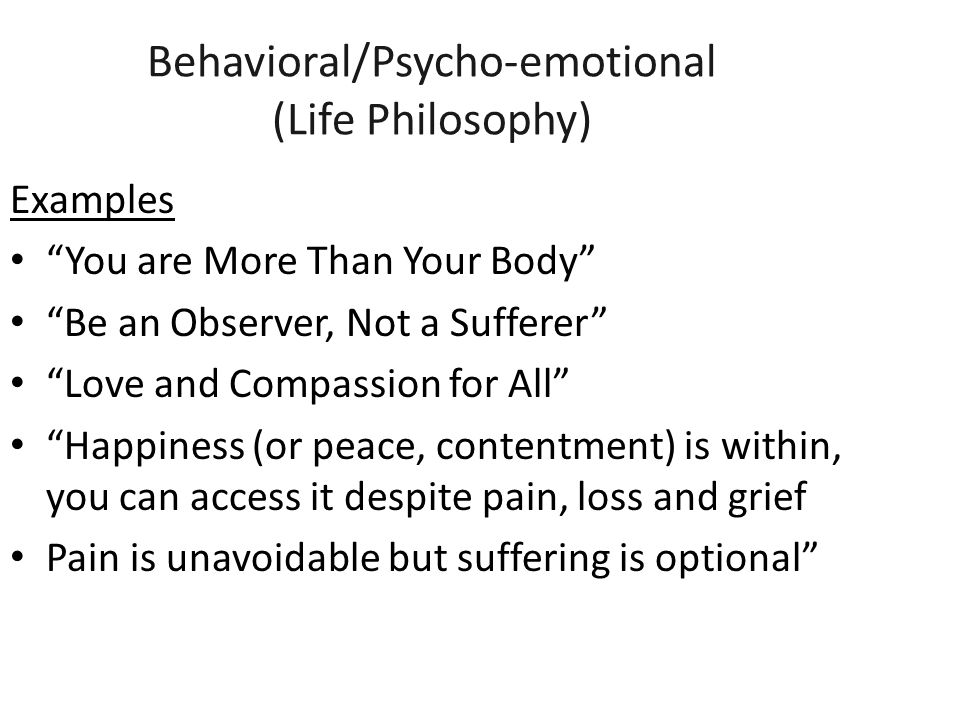 Behavioral/Psycho-emotional (Life Philosophy) Examples You are More Than Your Body Be an Observer, Not a Sufferer Love and Compassion for All Happiness (or peace, contentment) is within, you can access it despite pain, loss and grief Pain is unavoidable but suffering is optional