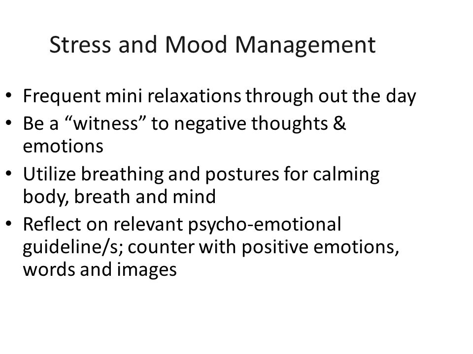 Stress and Mood Management Frequent mini relaxations through out the day Be a witness to negative thoughts & emotions Utilize breathing and postures for calming body, breath and mind Reflect on relevant psycho-emotional guideline/s; counter with positive emotions, words and images