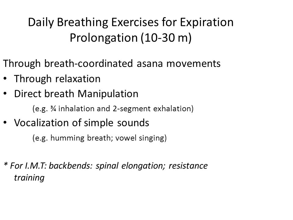 Daily Breathing Exercises for Expiration Prolongation (10-30 m) Through breath-coordinated asana movements Through relaxation Direct breath Manipulation (e.g.