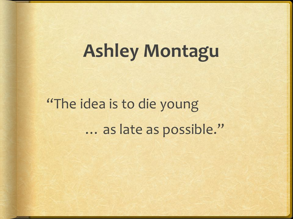 Ashley Montagu The idea is to die young … as late as possible.