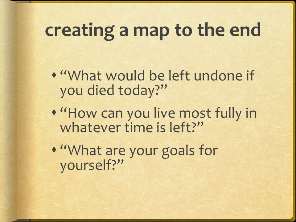 """creating a map to the end  """"What would be left undone if you died today?""""  """"How can you live most fully in whatever time is left?""""  """"What are your"""