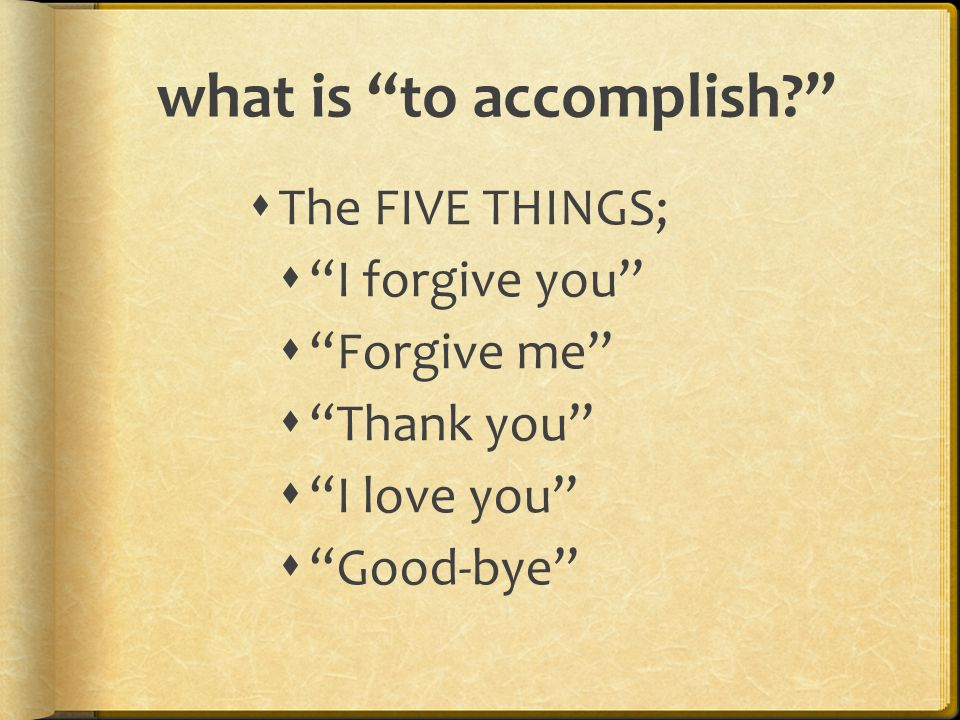 """what is """"to accomplish?""""  The FIVE THINGS;  """"I forgive you""""  """"Forgive me""""  """"Thank you""""  """"I love you""""  """"Good-bye"""""""