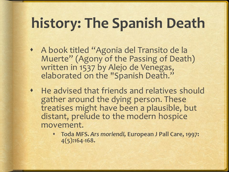 history: The Spanish Death  A book titled Agonia del Transito de la Muerte (Agony of the Passing of Death) written in 1537 by Alejo de Venegas, elaborated on the Spanish Death.  He advised that friends and relatives should gather around the dying person.