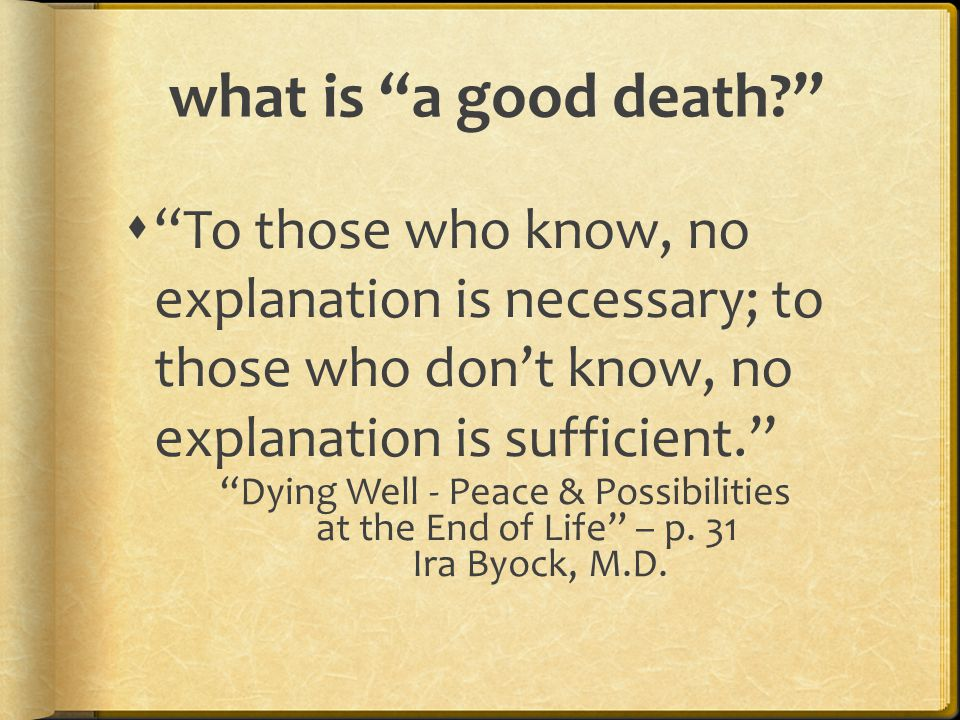 """what is """"a good death?""""  """"To those who know, no explanation is necessary; to those who don't know, no explanation is sufficient."""" """"Dying Well - Peace"""