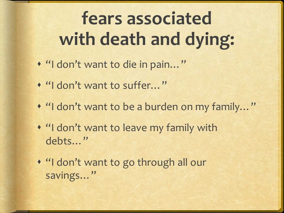 fears associated with death and dying:  I don't want to die in pain…  I don't want to suffer…  I don't want to be a burden on my family…  I don't want to leave my family with debts…  I don't want to go through all our savings…