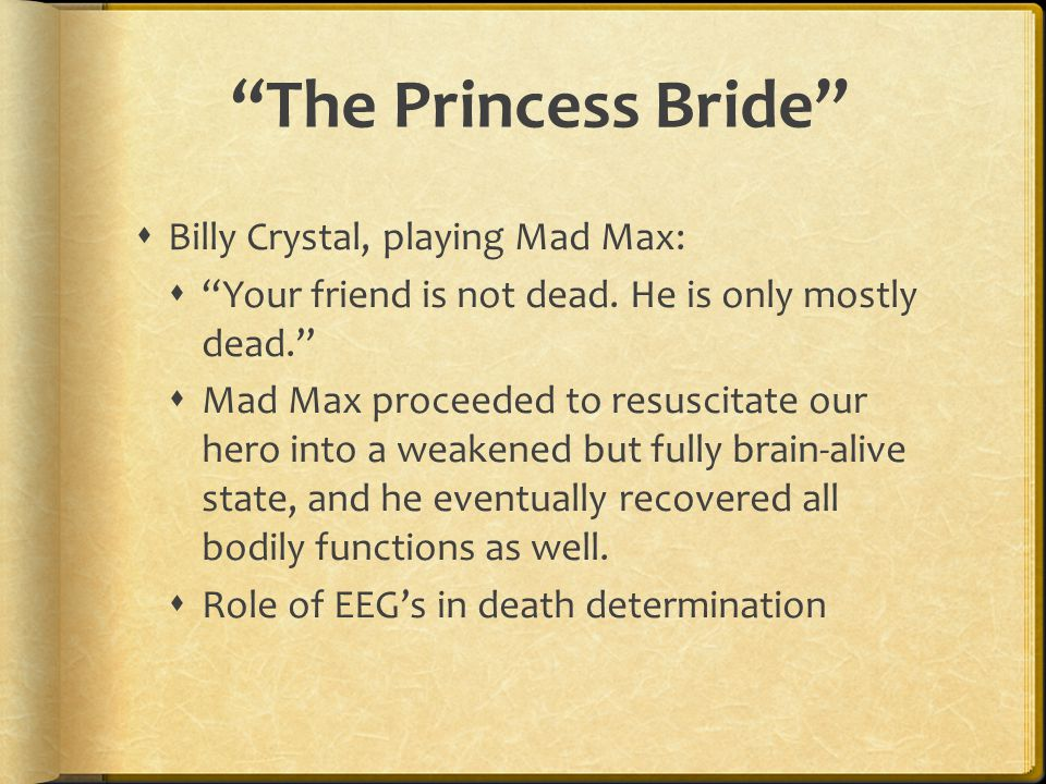 """""""The Princess Bride""""  Billy Crystal, playing Mad Max:  """"Your friend is not dead. He is only mostly dead.""""  Mad Max proceeded to resuscitate our her"""